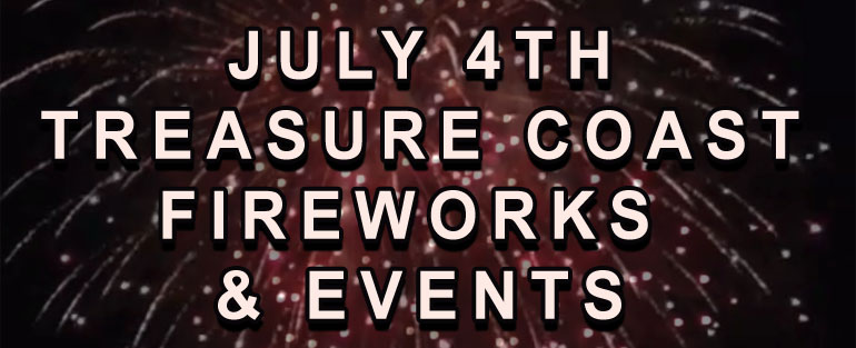 July 4th Treasure Coast Fireworks, Events and Parades including Stuart FL, Fort Pierce FL, Vero Beach, Jensen Beach, Port St Lucie, Hutchinson Island and Jupiter Florida